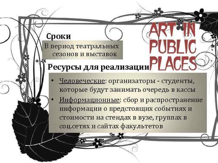 Сроки В период театральных сезонов и выставок Ресурсы для реализации • Человеческие: организаторы -