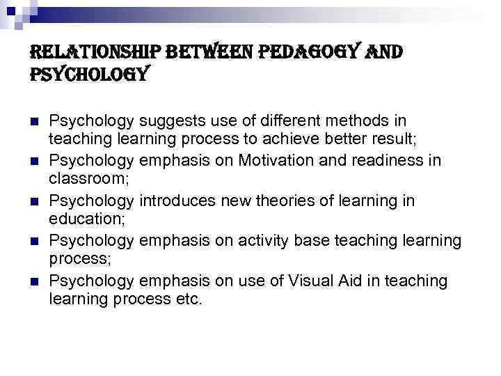 relationship between pedagogy and psychology n n n Psychology suggests use of different methods