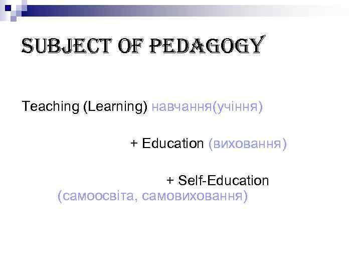 subject of pedagogy Teaching (Learning) навчання(учіння) + Education (виховання) + Self-Education (самоосвіта, самовиховання)