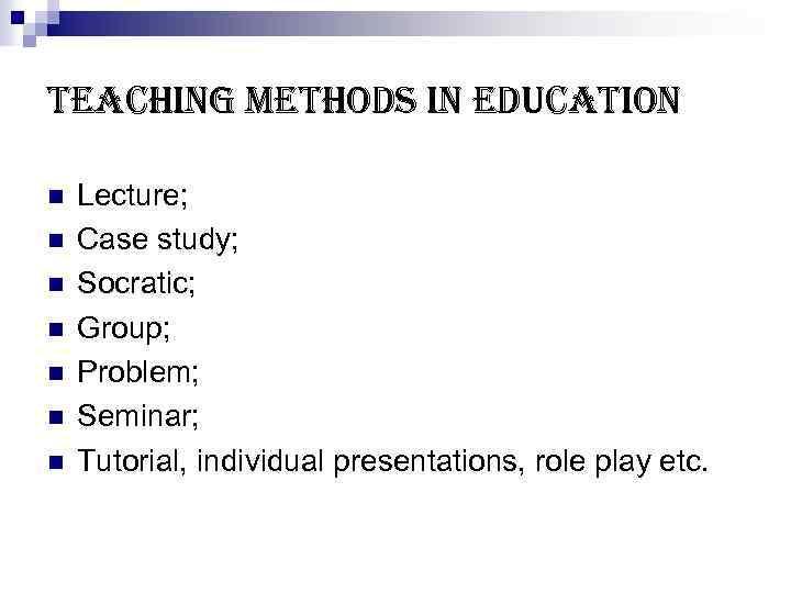 teaching methods in education n n n Lecture; Case study; Socratic; Group; Problem; Seminar;