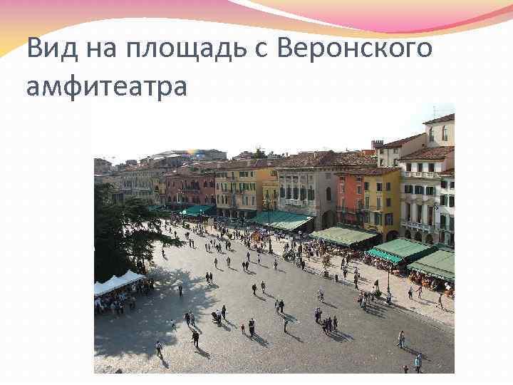 Вид на площадь с Веронского амфитеатра