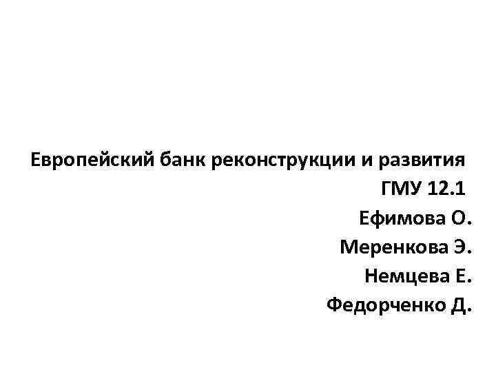 Европейский банк реконструкции и развития ГМУ 12. 1 Ефимова О. Меренкова Э. Немцева Е.