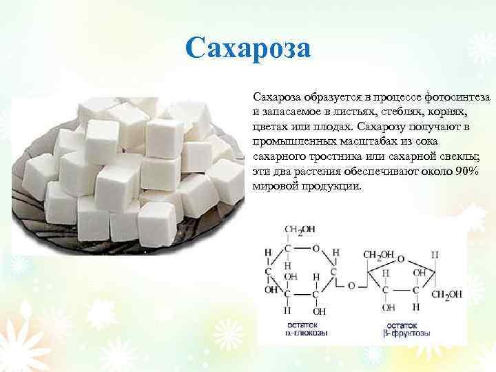 Сахароза образуется в процессе фотосинтеза и запасаемое в листьях, стеблях, корнях, цветах или плодах.