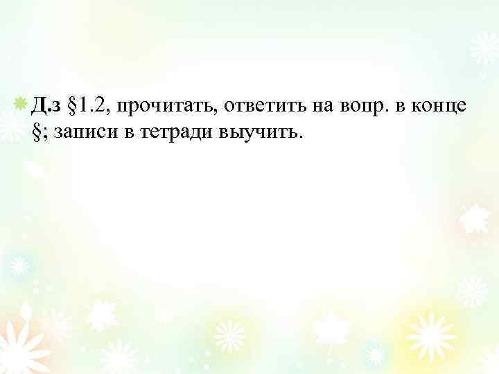 Д. з § 1. 2, прочитать, ответить на вопр. в конце §; записи в