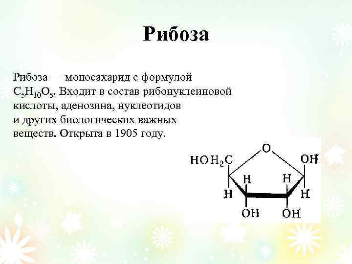 Рибоза — моносахарид с формулой С 5 Н 10 О 5. Входит в состав