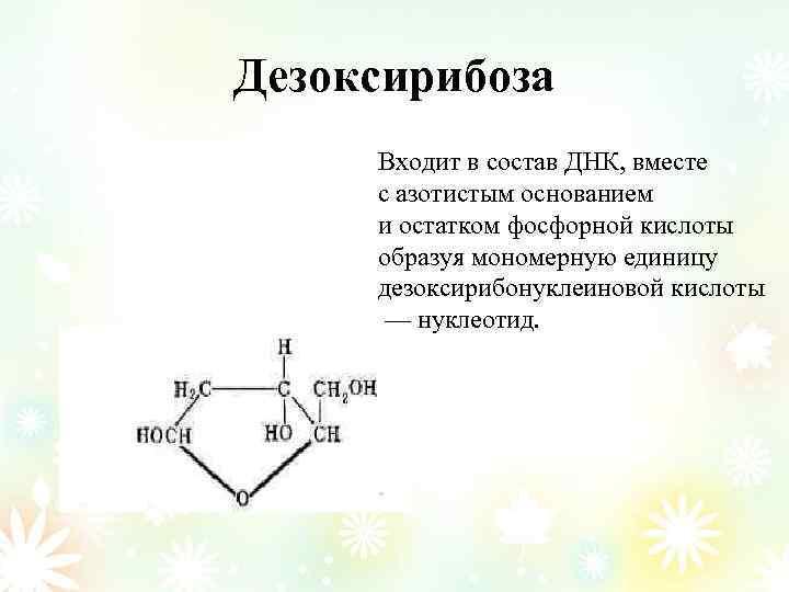 Дезоксирибоза Входит в состав ДНК, вместе с азотистым основанием и остатком фосфорной кислоты образуя
