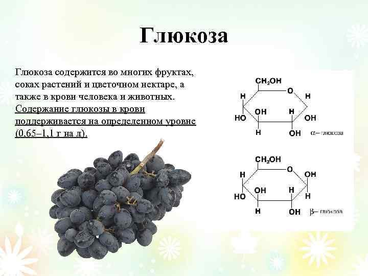 Глюкоза содержится во многих фруктах, соках растений и цветочном нектаре, а также в крови
