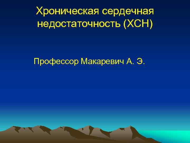 Хроническая сердечная недостаточность (ХСН) Профессор Макаревич А. Э.