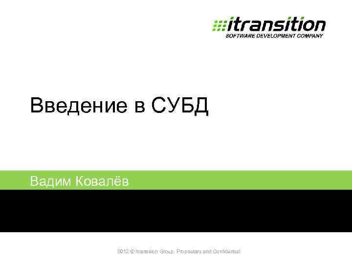 Введение в СУБД Вадим Ковалёв 2011 2012 © Itransition Group. Proprietary and Confidential 1
