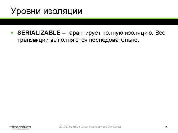 Уровни изоляции § SERIALIZABLE – гарантирует полную изоляцию. Все транзакции выполняются последовательно. 2012 ©