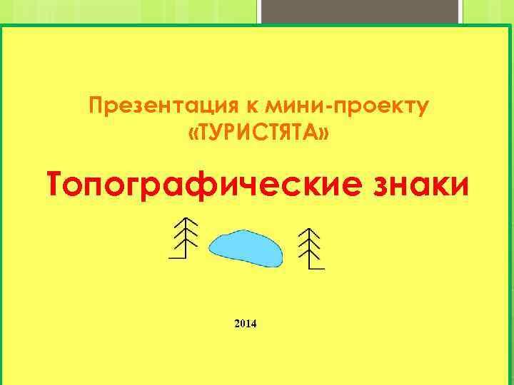 Презентация к мини-проекту «ТУРИСТЯТА» Топографические знаки 2014