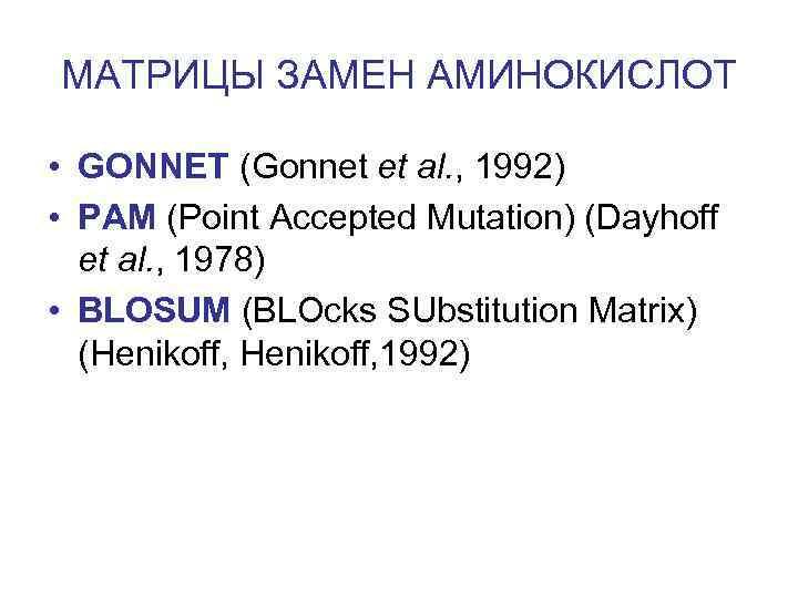 МАТРИЦЫ ЗАМЕН АМИНОКИСЛОТ • GONNET (Gonnet et al. , 1992) • PAM (Point Accepted