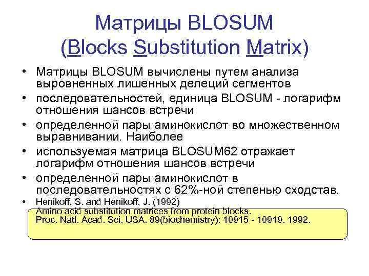 Матрицы BLOSUM (Blocks Substitution Matrix) • Матрицы BLOSUM вычислены путем анализа выровненных лишенных делеций