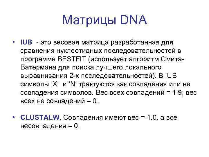 Матрицы DNA • IUB - это весовая матрица разработанная для сравнения нуклеотидных последовательностей в