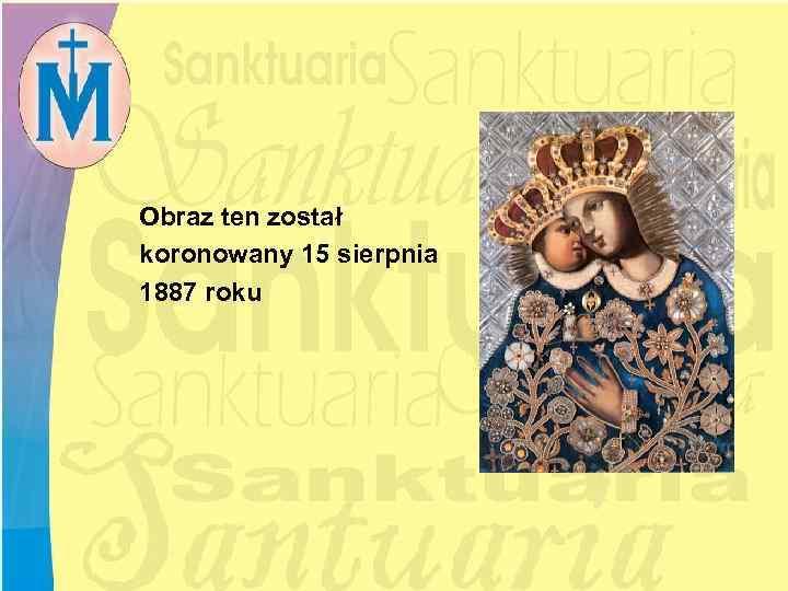 Obraz ten został koronowany 15 sierpnia 1887 roku
