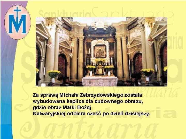 Za sprawą Michała Zebrzydowskiego została wybudowana kaplica dla cudownego obrazu, gdzie obraz Matki Bożej