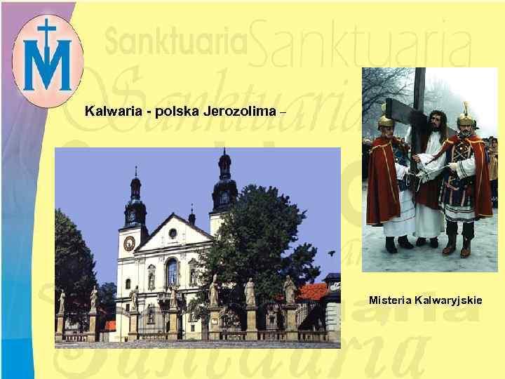Kalwaria - polska Jerozolima – Misteria Kalwaryjskie