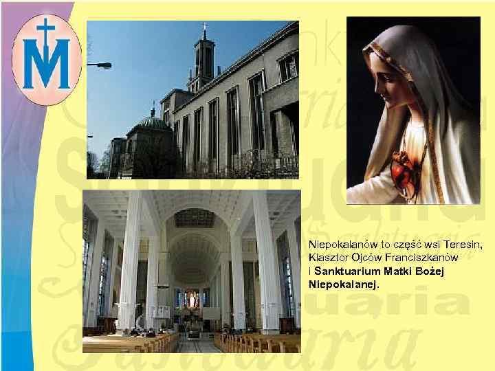 Niepokalanów to część wsi Teresin, Klasztor Ojców Franciszkanów i Sanktuarium Matki Bożej Niepokalanej.
