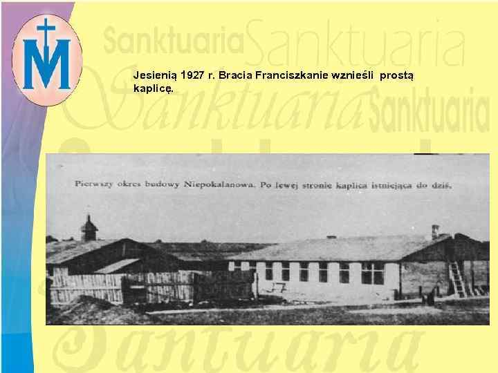 Jesienią 1927 r. Bracia Franciszkanie wznieśli prostą kaplicę.