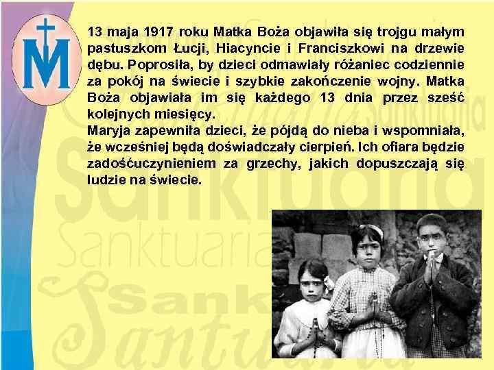 13 maja 1917 roku Matka Boża objawiła się trojgu małym pastuszkom Łucji, Hiacyncie i