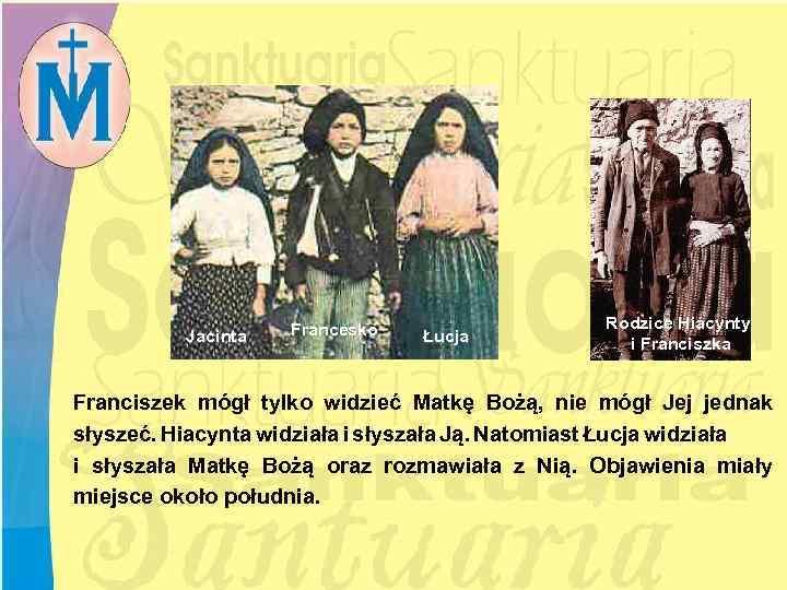 Jacinta Francesko Łucja Rodzice Hiacynty i Franciszka Franciszek mógł tylko widzieć Matkę Bożą, nie