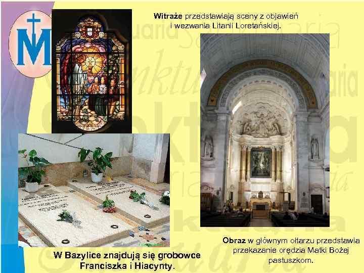 Witraże przedstawiają sceny z objawień i wezwania Litanii Loretańskiej. W Bazylice znajdują się grobowce