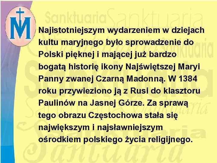 Najistotniejszym wydarzeniem w dziejach kultu maryjnego było sprowadzenie do Polski pięknej i mającej już