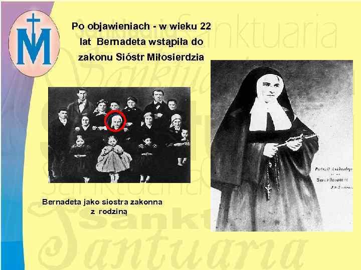 Po objawieniach - w wieku 22 lat Bernadeta wstąpiła do zakonu Sióstr Miłosierdzia Bernadeta