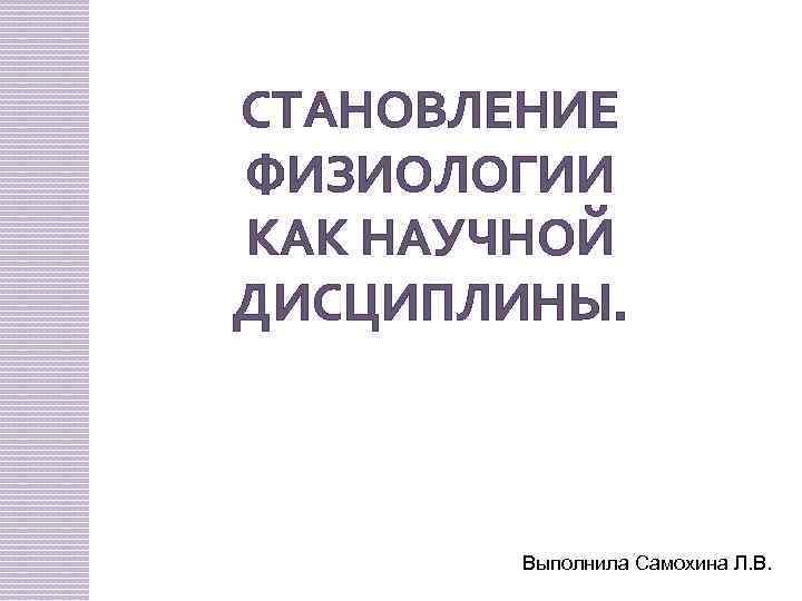СТАНОВЛЕНИЕ ФИЗИОЛОГИИ КАК НАУЧНОЙ ДИСЦИПЛИНЫ. Выполнила Самохина Л. В.