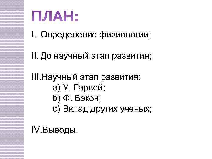 I. Определение физиологии; II. До научный этап развития; III. Научный этап развития: a) У.