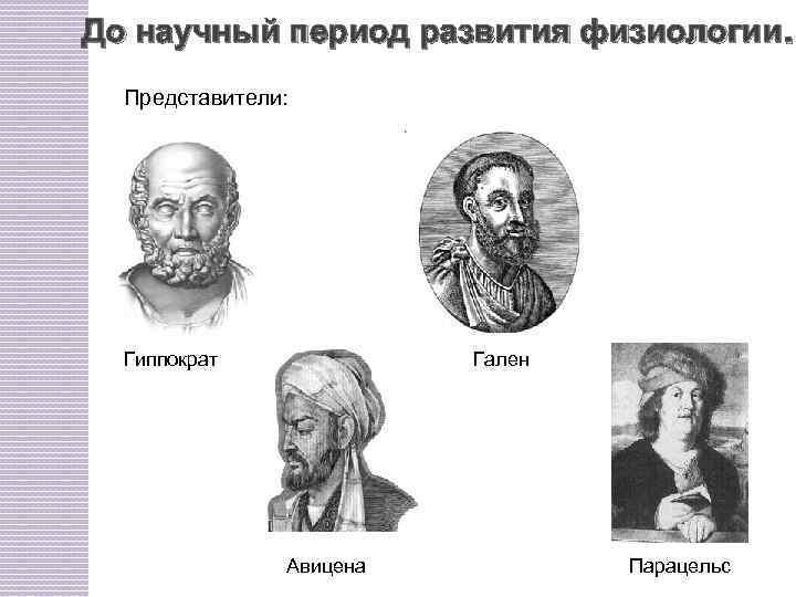 До научный период развития физиологии. Представители: Гиппократ Гален Авицена Парацельс