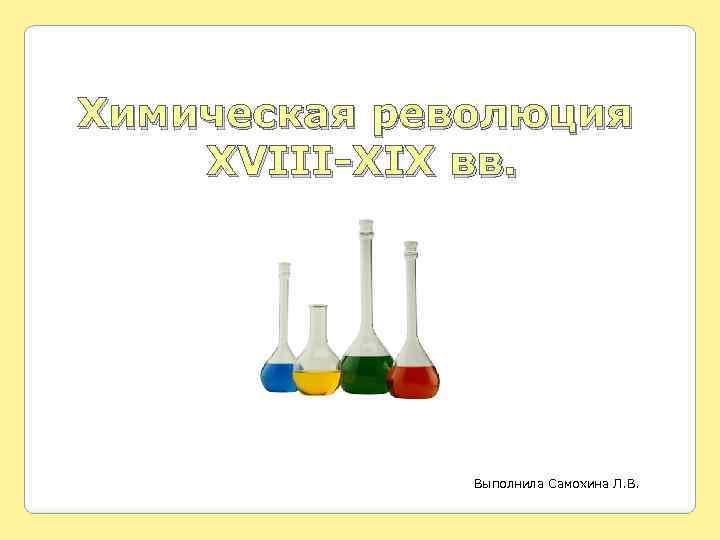 Химическая революция XVIII-XIX вв. Выполнила Самохина Л. В.