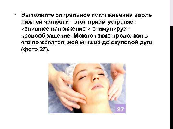 • Выполните спиральное поглаживание вдоль нижней челюсти - этот прием устраняет излишнее напряжение