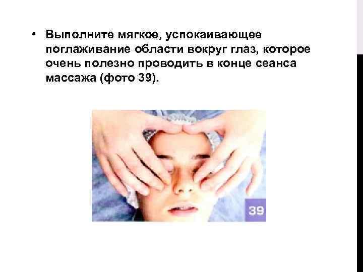 • Выполните мягкое, успокаивающее поглаживание области вокруг глаз, которое очень полезно проводить в