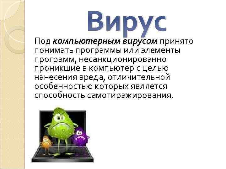 Вирус Под компьютерным вирусом принято понимать программы или элементы программ, несанкционированно проникшие в компьютер