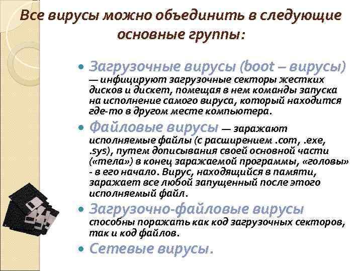 Все вирусы можно объединить в следующие основные группы: Загрузочные вирусы (boot – вирусы) —