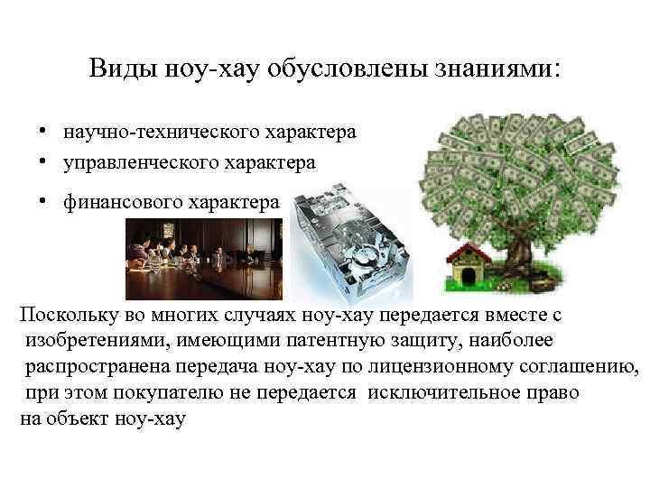 Виды ноу-хау обусловлены знаниями: • научно-технического характера • управленческого характера • финансового характера Поскольку