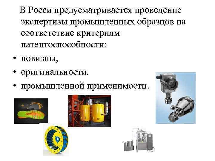 В Росси предусматривается проведение экспертизы промышленных образцов на соответствие критериям патентоспособности: • новизны,