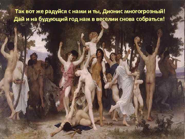 Так вот же радуйся с нами и ты, Дионис многогрозный! Дай и на