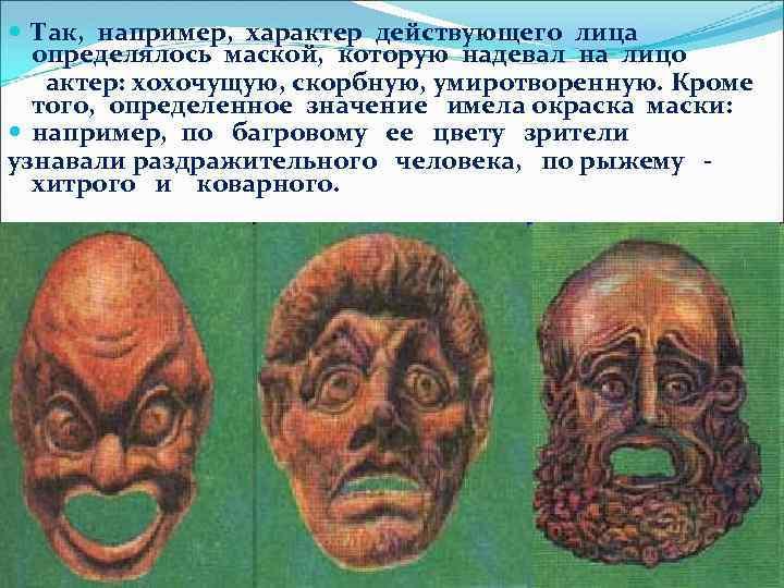 Так, например, характер действующего лица определялось маской, которую надевал на лицо актер: хохочущую,
