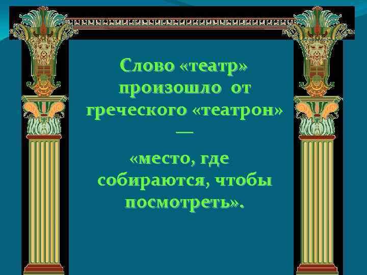 Cлово «театр» произошло от греческого «театрон» — «место, где собираются, чтобы посмотреть» .