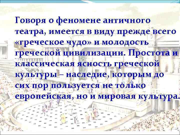Говоря о феномене античного театра, имеется в виду прежде всего «греческое чудо» и молодость