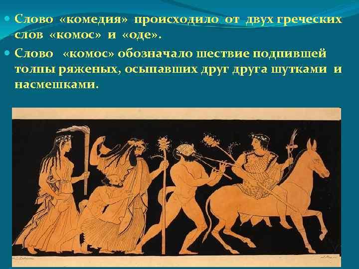 Слово «комедия» происходило от двух греческих слов «комос» и «оде» . Слово «комос»