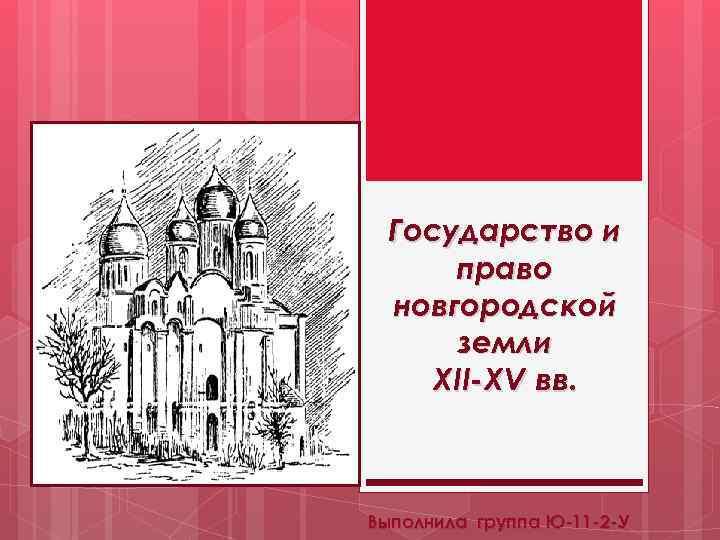 Государство и право новгородской земли XII-XV вв. Выполнила группа Ю-11 -2 -У