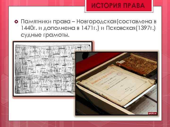 ИСТОРИЯ ПРАВА Памятники права – Новгородская(составлена в 1440 г. и дополнена в 1471 г.