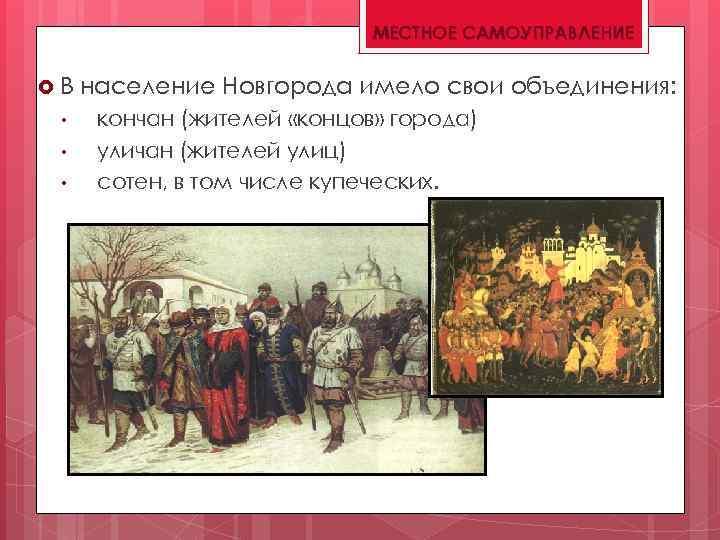МЕСТНОЕ САМОУПРАВЛЕНИЕ В • • • население Новгорода имело свои объединения: кончан (жителей «концов»