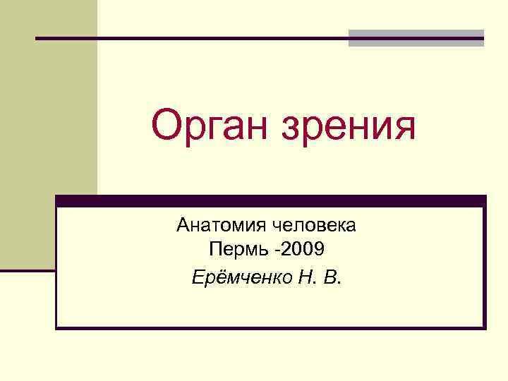 Орган зрения Анатомия человека Пермь -2009 Ерёмченко Н. В.