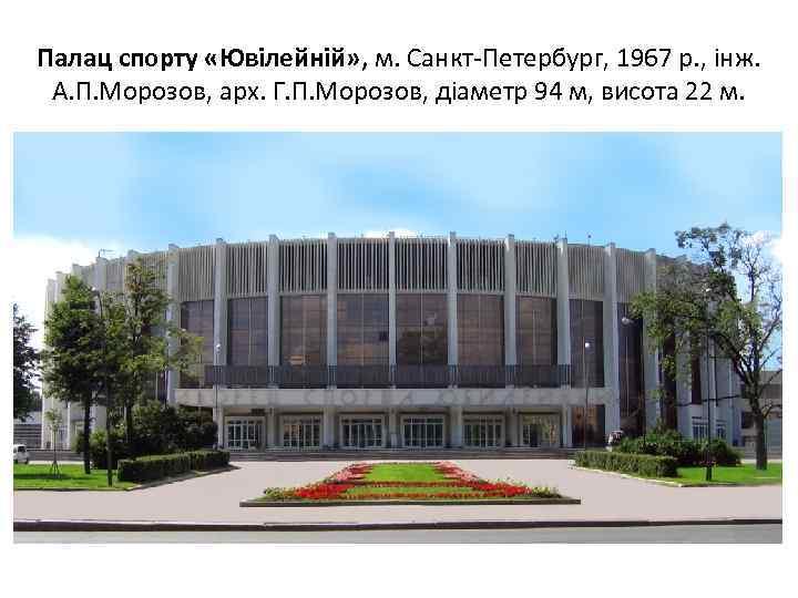 Палац спорту «Ювілейній» , м. Санкт-Петербург, 1967 р. , інж. А. П. Морозов, арх.