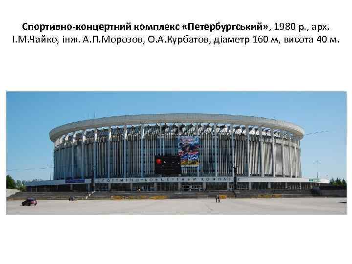 Спортивно-концертний комплекс «Петербургський» , 1980 р. , арх. І. М. Чайко, інж. А. П.