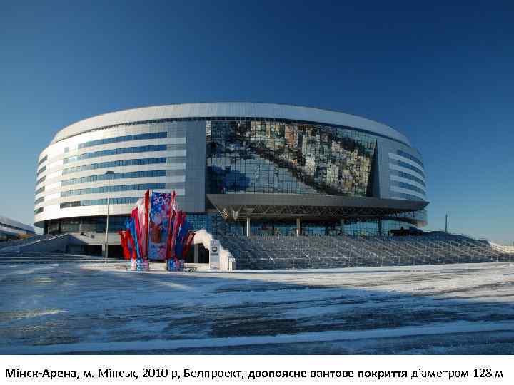 Мінск-Арена, м. Мінськ, 2010 р, Белпроект, двопоясне вантове покриття діаметром 128 м